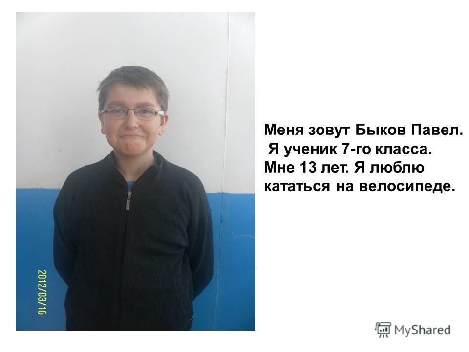 Меня зовут Быков Павел. Я ученик 7-го класса. Мне 13 лет. Я люблю кататься на велосипеде.