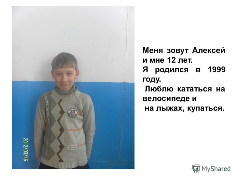 Меня зовут Алексей и мне 12 лет. Я родился в 1999 году. Люблю кататься на велосипеде и на лыжах, купаться.