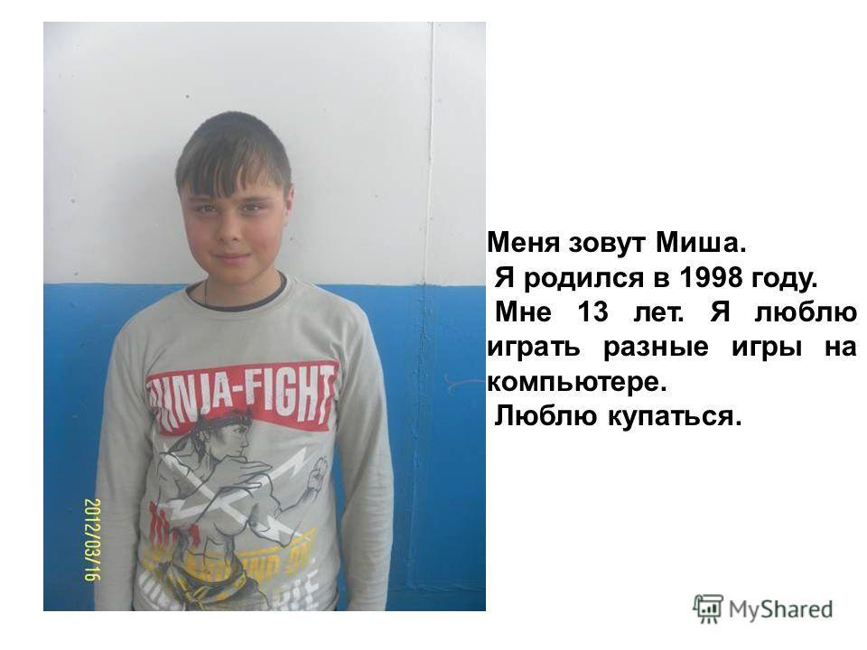 Меня зовут Миша. Я родился в 1998 году. Мне 13 лет. Я люблю играть разные игры на компьютере. Люблю купаться.