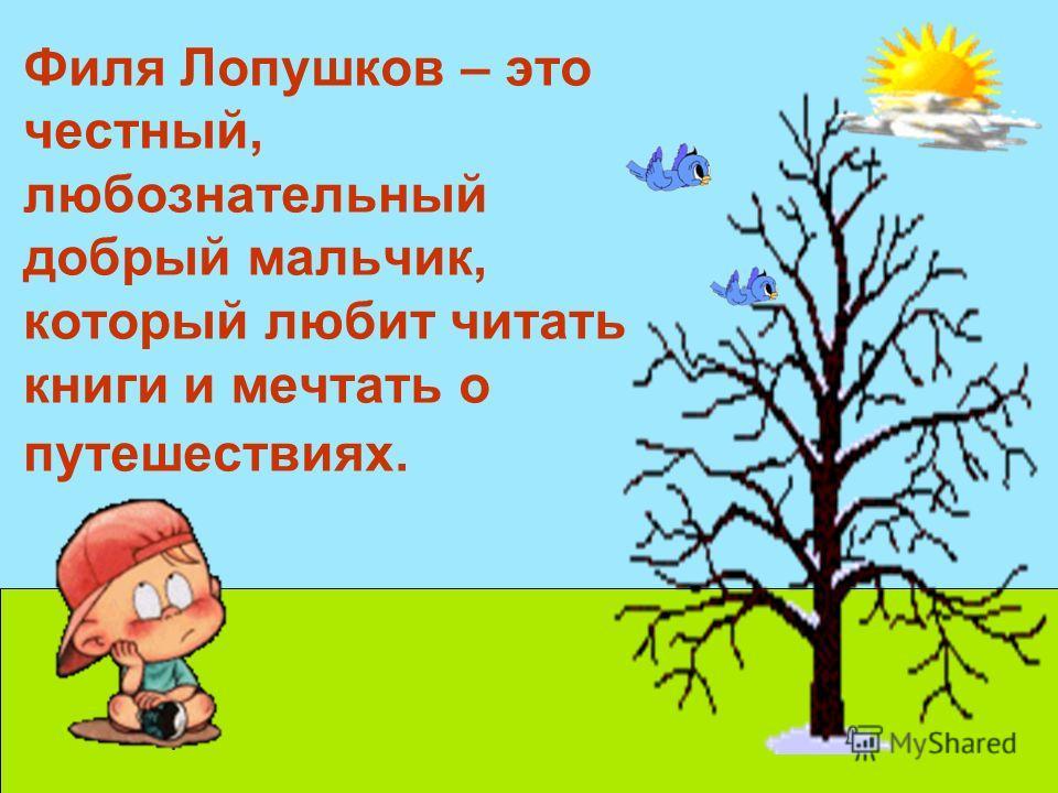 Филя Лопушков – это честный, любознательный добрый мальчик, который любит читать книги и мечтать о путешествиях.