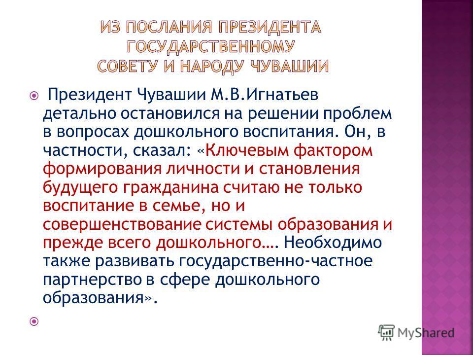 Президент Чувашии М.В.Игнатьев детально остановился на решении проблем в вопросах дошкольного воспитания. Он, в частности, сказал: «Ключевым фактором формирования личности и становления будущего гражданина считаю не только воспитание в семье, но и со