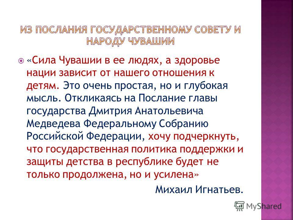 «Сила Чувашии в ее людях, а здоровье нации зависит от нашего отношения к детям. Это очень простая, но и глубокая мысль. Откликаясь на Послание главы государства Дмитрия Анатольевича Медведева Федеральному Собранию Российской Федерации, хочу подчеркну
