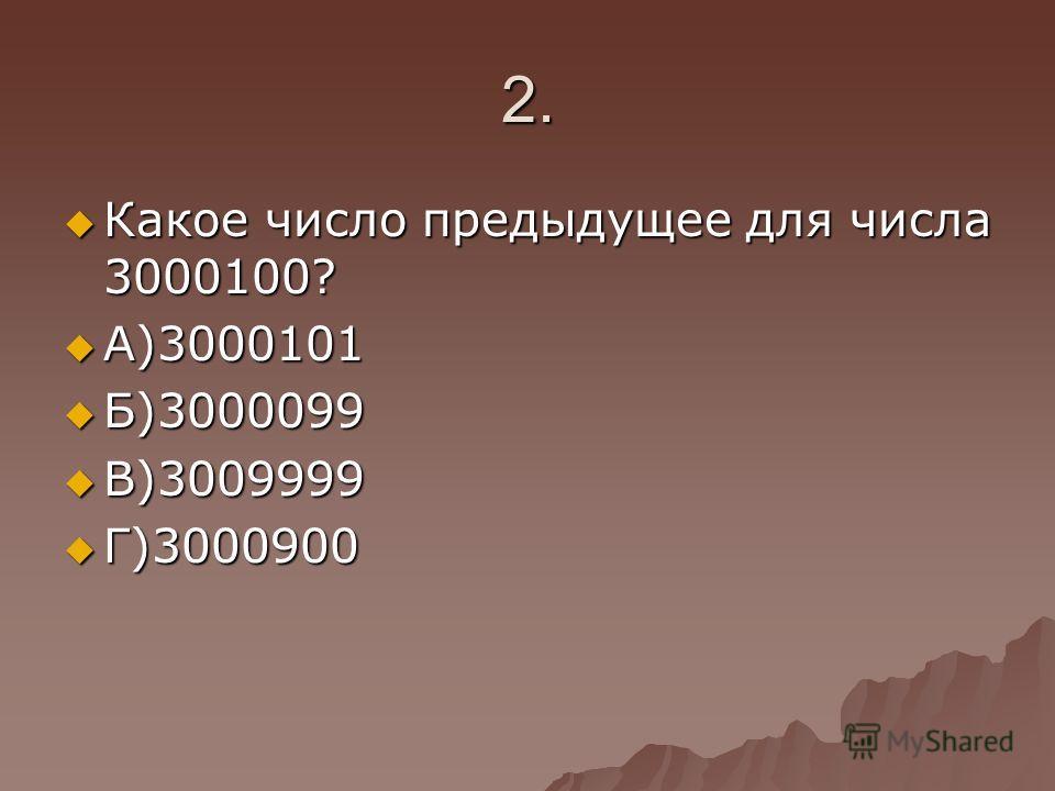 2. Какое число предыдущее для числа 3000100? Какое число предыдущее для числа 3000100? А)3000101 А)3000101 Б)3000099 Б)3000099 В)3009999 В)3009999 Г)3000900 Г)3000900