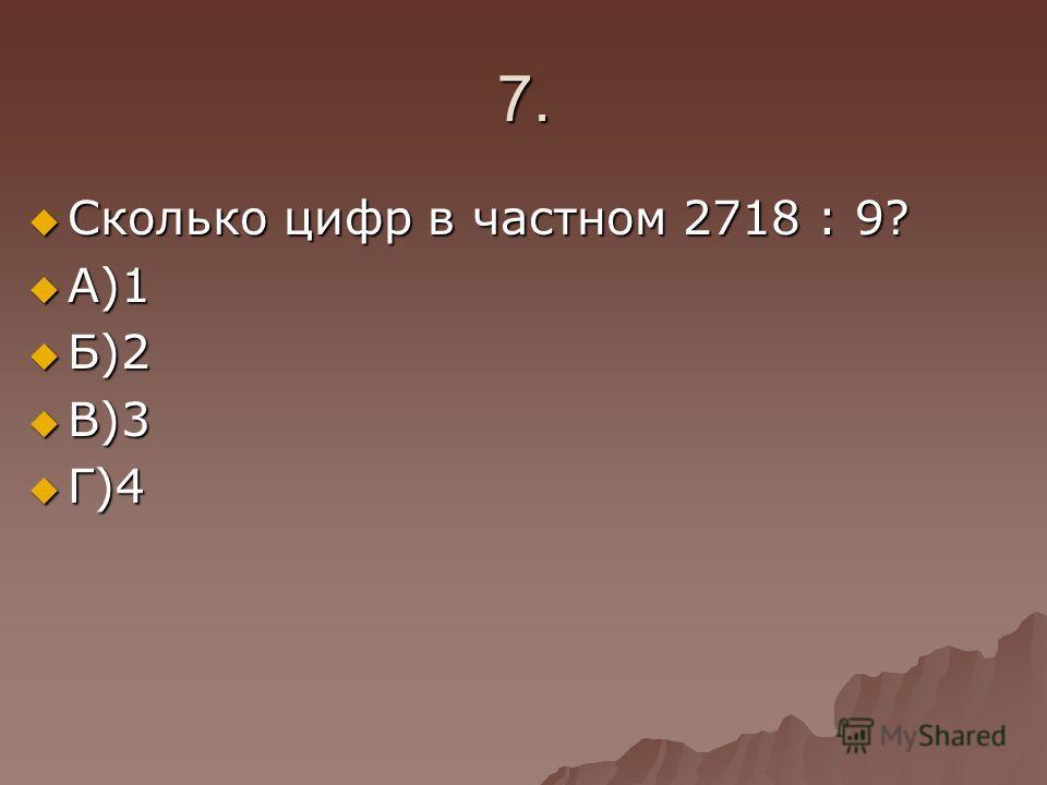 7. Сколько цифр в частном 2718 : 9? Сколько цифр в частном 2718 : 9? А)1 А)1 Б)2 Б)2 В)3 В)3 Г)4 Г)4