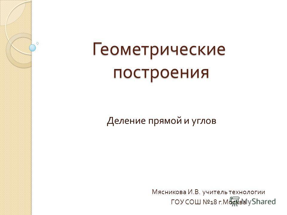 Геометрические построения Деление прямой и углов Мясникова И. В. учитель технологии ГОУ СОШ 18 г. Москва