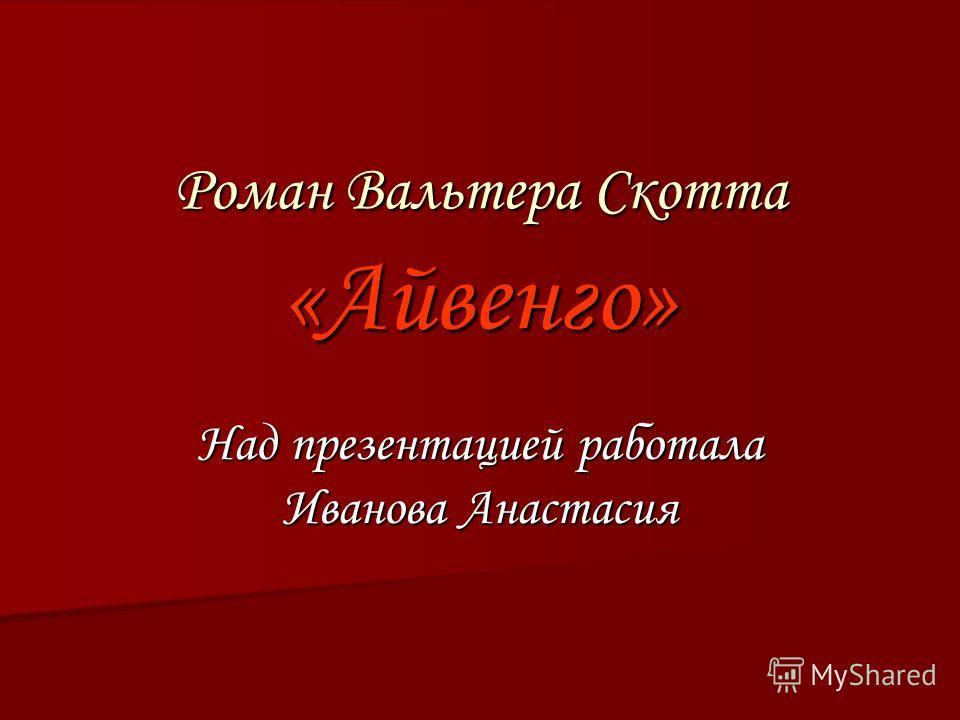 Роман Вальтера Скотта «Айвенго» Над презентацией работала Иванова Анастасия