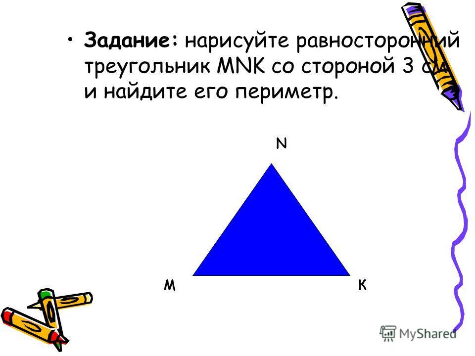 Задание: нарисуйте равносторонний треугольник МNK со стороной 3 см и найдите его периметр. М N К
