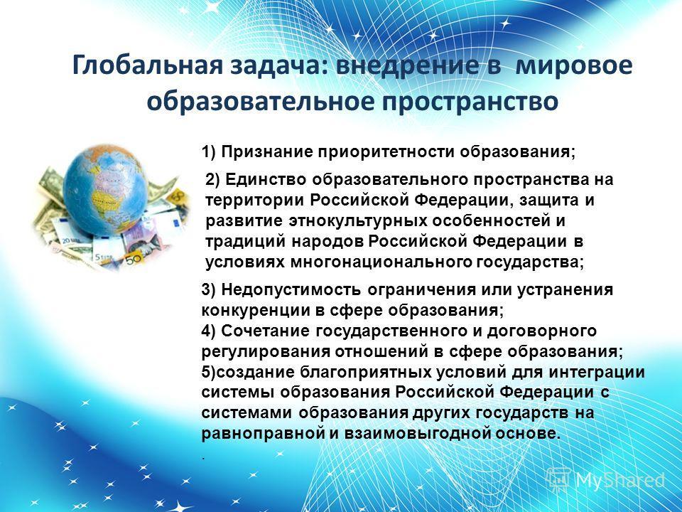 Глобальная задача: внедрение в мировое образовательное пространство 1) Признание приоритетности образования; 2) Единство образовательного пространства на территории Российской Федерации, защита и развитие этнокультурных особенностей и традиций народо