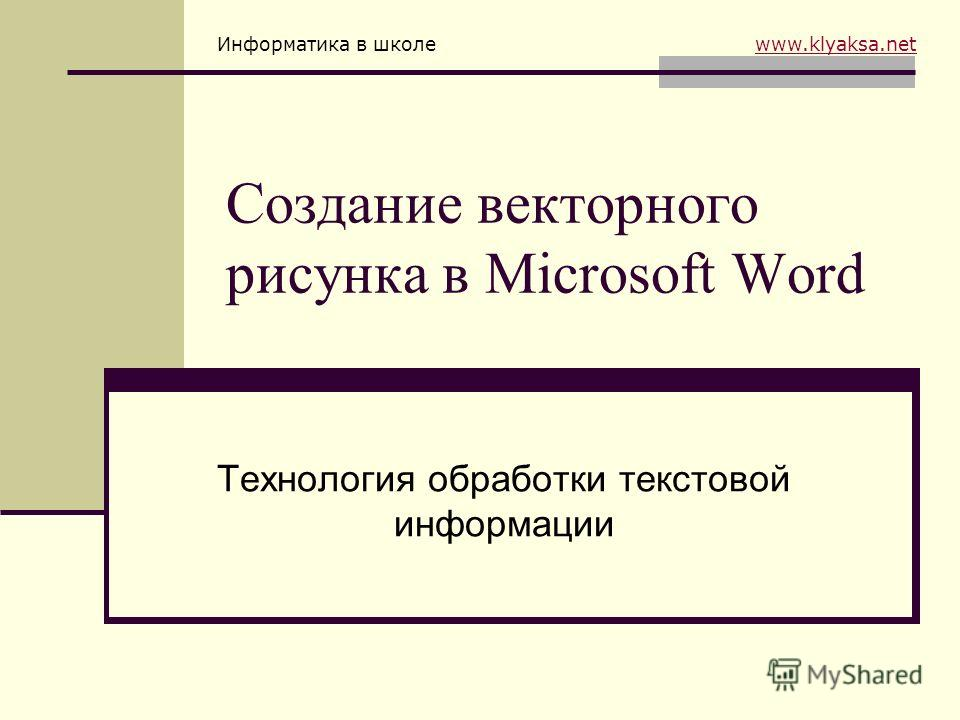 Информатика в школе www.klyaksa.netwww.klyaksa.net Создание векторного рисунка в Microsoft Word Технология обработки текстовой информации