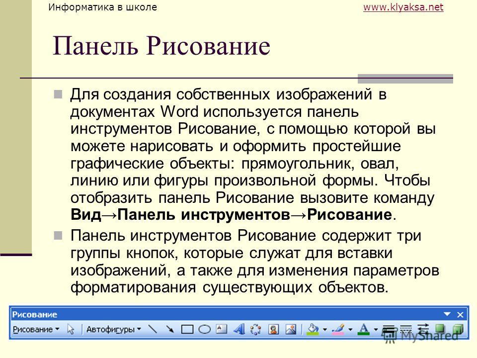 Информатика в школе www.klyaksa.netwww.klyaksa.net Панель Рисование Для создания собственных изображений в документах Word используется панель инструментов Рисование, с помощью которой вы можете нарисовать и оформить простейшие графические объекты: п