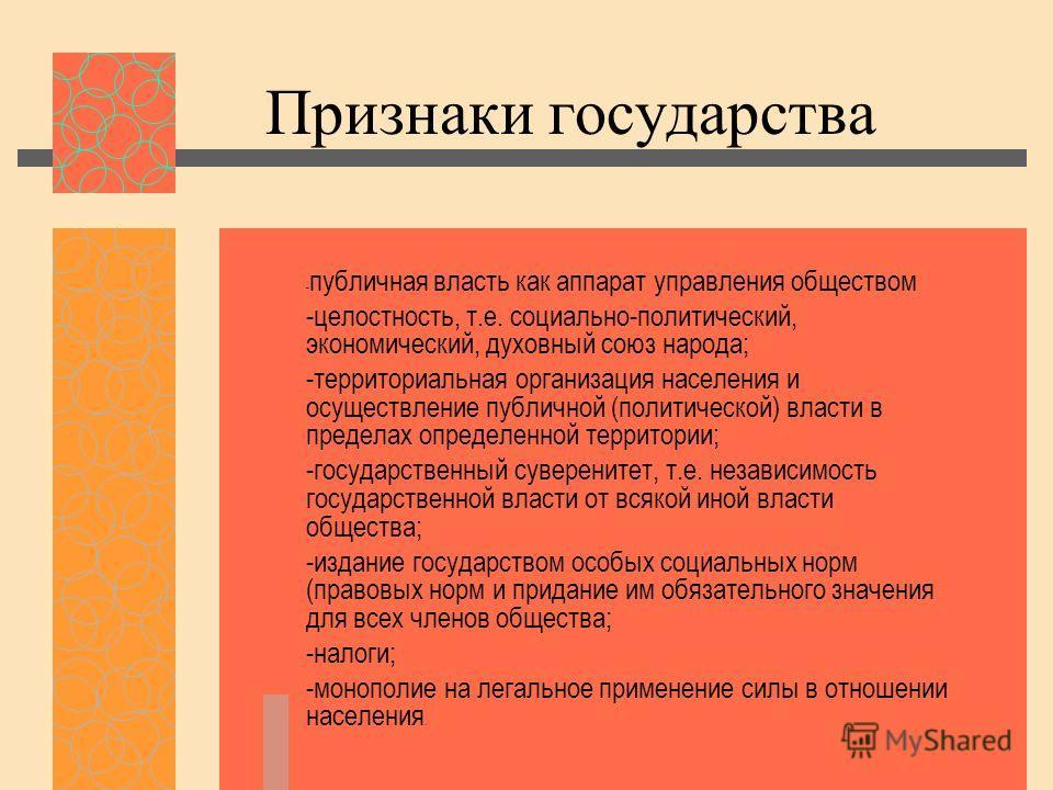 Признаки государства - публичная власть как аппарат управления обществом -целостность, т.е. социально-политический, экономический, духовный союз народа; -территориальная организация населения и осуществление публичной (политической) власти в пределах