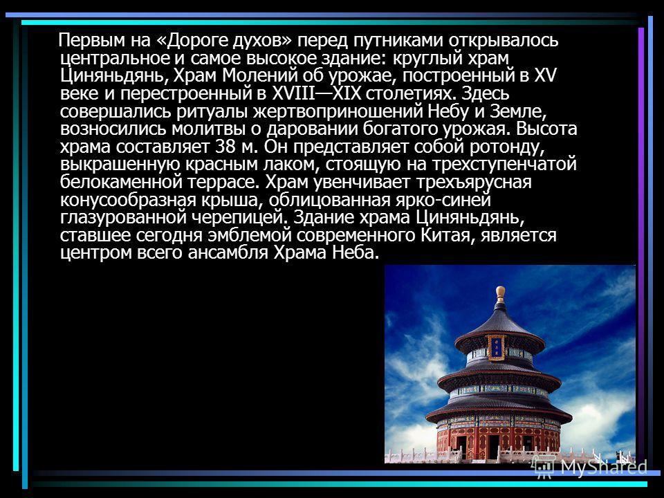 Первым на «Дороге духов» перед путниками открывалось центральное и самое высокое здание: круглый храм Циняньдянь, Храм Молений об урожае, построенный в XV веке и перестроенный в XVIIIXIX столетиях. Здесь совершались ритуалы жертвоприношений Небу и Зе