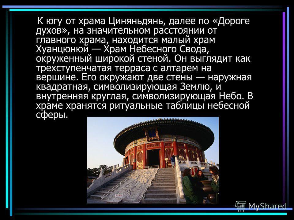 К югу от храма Циняньдянь, далее по «Дороге духов», на значительном расстоянии от главного храма, находится малый храм Хуанцюнюй Храм Небесного Свода, окруженный широкой стеной. Он выглядит как трехступенчатая терраса с алтарем на вершине. Его окружа