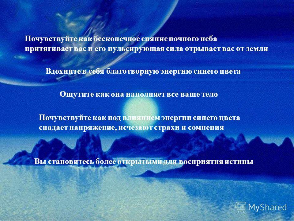 Почувствуйте как бесконечное сияние ночного неба притягивает вас и его пульсирующая сила отрывает вас от земли Вдохните в себя благотворную энергию синего цвета Ощутите как она наполняет все ваше тело Почувствуйте как под влиянием энергии синего цвет