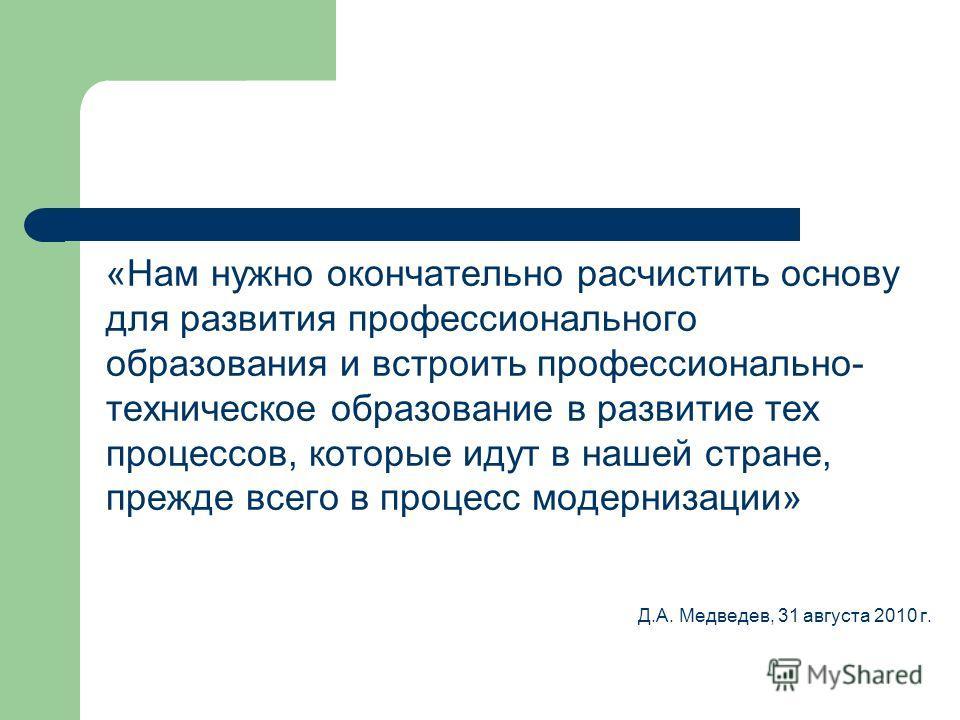 «Нам нужно окончательно расчистить основу для развития профессионального образования и встроить профессионально- техническое образование в развитие тех процессов, которые идут в нашей стране, прежде всего в процесс модернизации» Д.А. Медведев, 31 авг