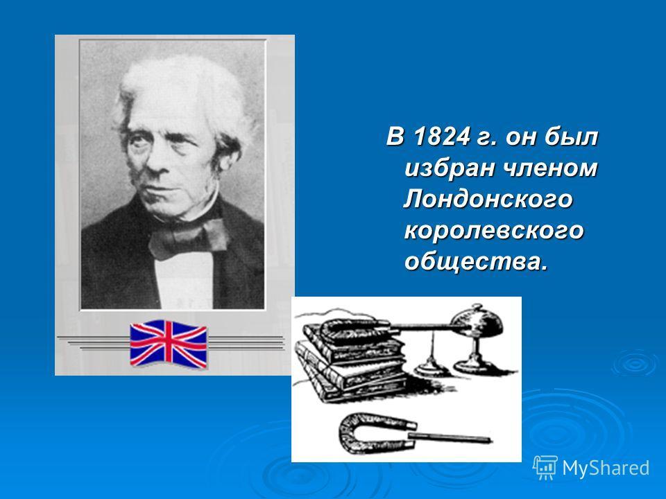 В 1824 г. он был избран членом Лондонского королевского общества. В 1824 г. он был избран членом Лондонского королевского общества.