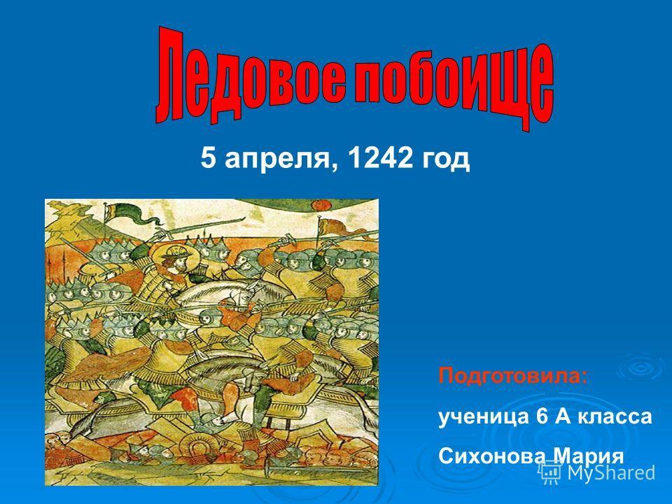 5 апреля, 1242 год Подготовила: ученица 6 А класса Сихонова Мария