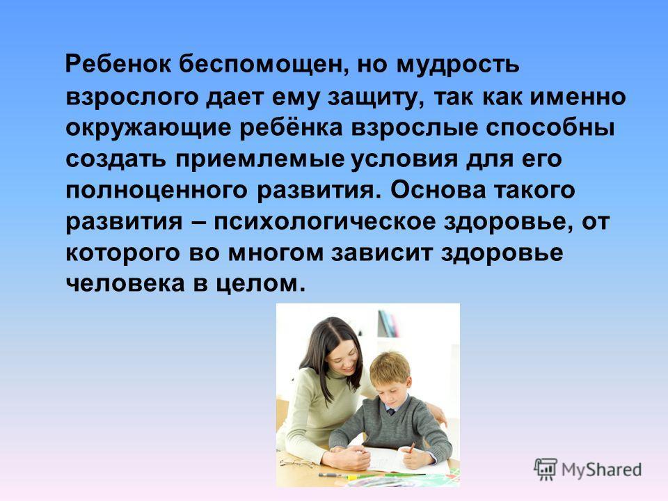 Ребенок беспомощен, но мудрость взрослого дает ему защиту, так как именно окружающие ребёнка взрослые способны создать приемлемые условия для его полноценного развития. Основа такого развития – психологическое здоровье, от которого во многом зависит