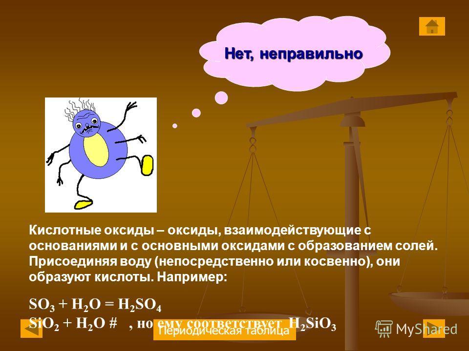 Периодическая таблица Нет, неправильно Кислотные оксиды – оксиды, взаимодействующие с основаниями и с основными оксидами с образованием солей. Присоединяя воду (непосредственно или косвенно), они образуют кислоты. Например: SO 3 + H 2 O = H 2 SO 4 Si