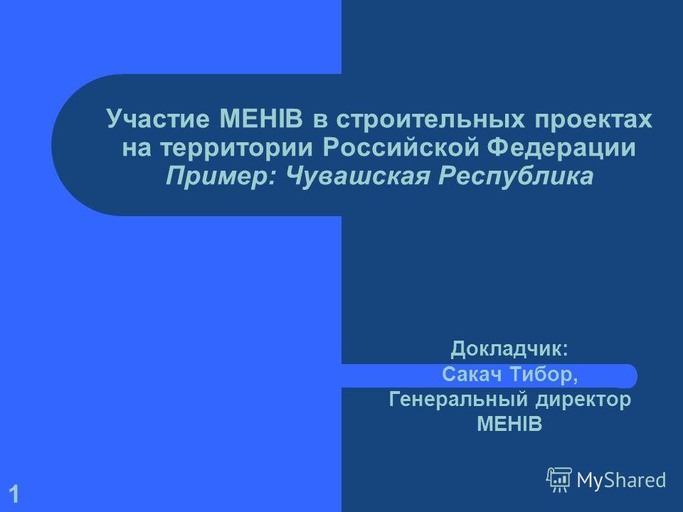 1 Участие MEHIB в строительных проектах на территории Российской Федерации Пример: Чувашская Республика Докладчик: Сакач Тибор, Генеральный директор MEHIB