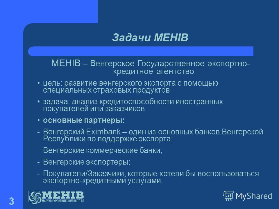 3 Задачи MEHIB MEHIB – Венгерское Государственное экспортно- кредитное агентство цель: развитие венгерского экспорта с помощью специальных страховых продуктов задача: анализ кредитоспособности иностранных покупателей или заказчиков основные партнеры:
