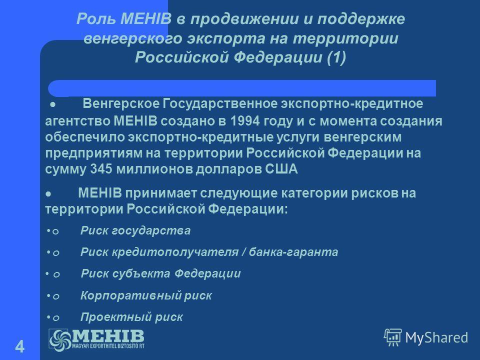 4 Венгерское Государственное экспортно-кредитное агентство MEHIB создано в 1994 году и с момента создания обеспечило экспортно-кредитные услуги венгерским предприятиям на территории Российской Федерации на сумму 345 миллионов долларов США MEHIB прини