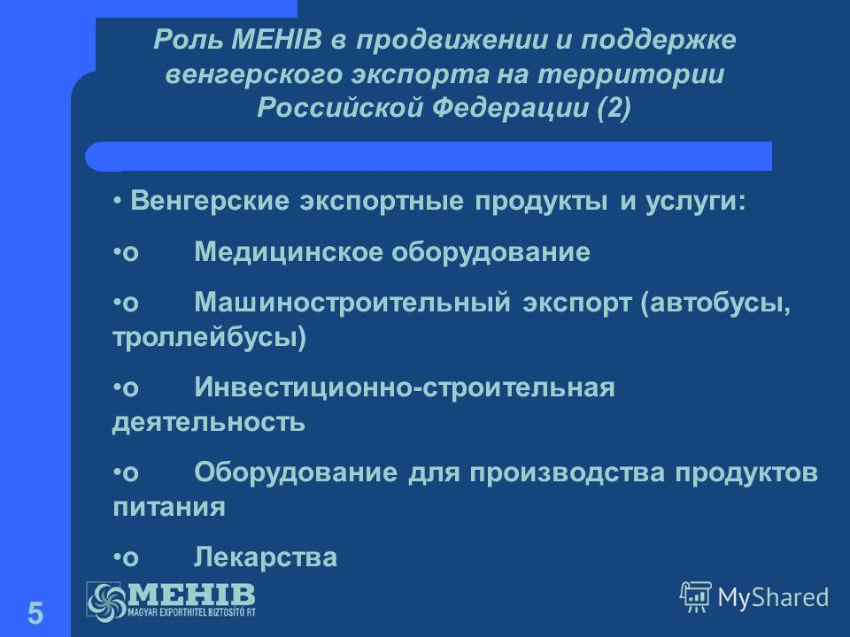 5 Роль MEHIB в продвижении и поддержке венгерского экспорта на территории Российской Федерации (2) Венгерские экспортные продукты и услуги: o Медицинское оборудование o Машиностроительный экспорт (автобусы, троллейбусы) o Инвестиционно-строительная д
