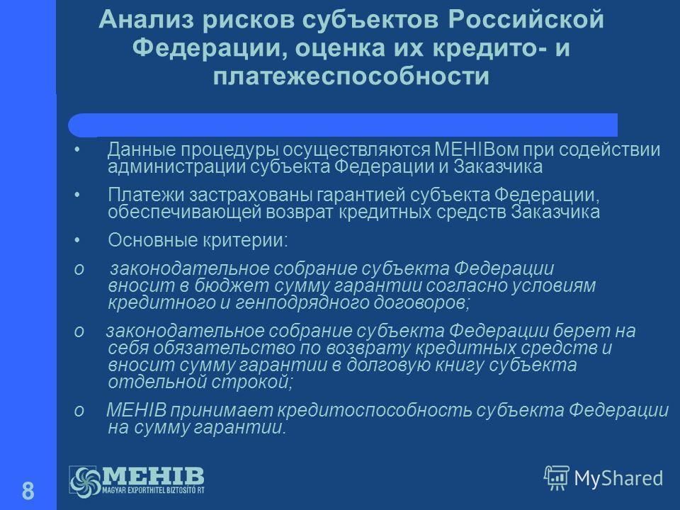 8 Анализ рисков субъектов Российской Федерации, оценка их кредито- и платежеспособности Данные процедуры осуществляются MEHIBом при содействии администрации субъекта Федерации и Заказчика Платежи застрахованы гарантией субъекта Федерации, обеспечиваю