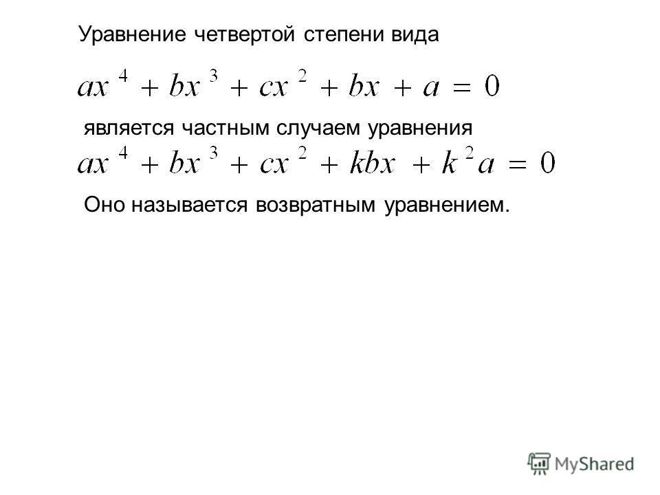 Уравнение четвертой степени вида является частным случаем уравнения Оно называется возвратным уравнением.
