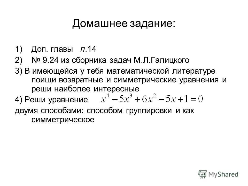 Домашнее задание: 1)Доп. главы п.14 2) 9.24 из сборника задач М.Л.Галицкого 3) В имеющейся у тебя математической литературе поищи возвратные и симметрические уравнения и реши наиболее интересные 4) Реши уравнение двумя способами: способом группировки