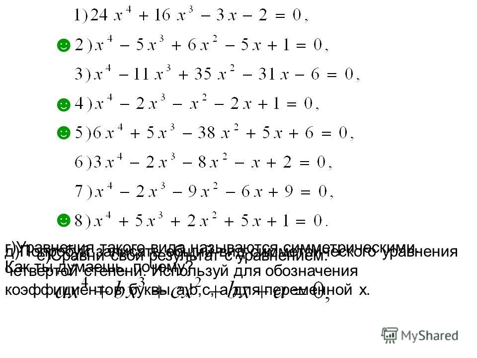 г)Уравнения такого вида называются симметрическими. Как ты думаешь, почему? д)Попробуй записать общий вид симметрического уравнения четвертой степени. Используй для обозначения коэффициентов буквы a,b,c, а для переменной х. е)Сравни свой результат с