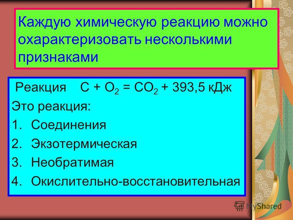 Каждую химическую реакцию можно охарактеризовать несколькими признаками Реакция C + O 2 = CO 2 + 393,5 кДж Это реакция: 1.Соединения 2.Экзотермическая 3.Необратимая 4.Окислительно-восстановительная