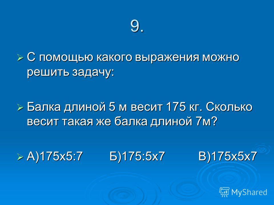 9. С помощью какого выражения можно решить задачу: С помощью какого выражения можно решить задачу: Балка длиной 5 м весит 175 кг. Сколько весит такая же балка длиной 7м? Балка длиной 5 м весит 175 кг. Сколько весит такая же балка длиной 7м? А)175х5:7