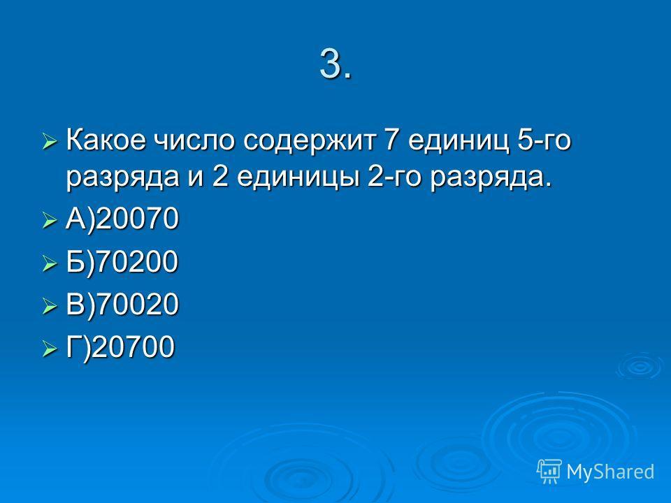 3. Какое число содержит 7 единиц 5-го разряда и 2 единицы 2-го разряда. Какое число содержит 7 единиц 5-го разряда и 2 единицы 2-го разряда. А)20070 А)20070 Б)70200 Б)70200 В)70020 В)70020 Г)20700 Г)20700