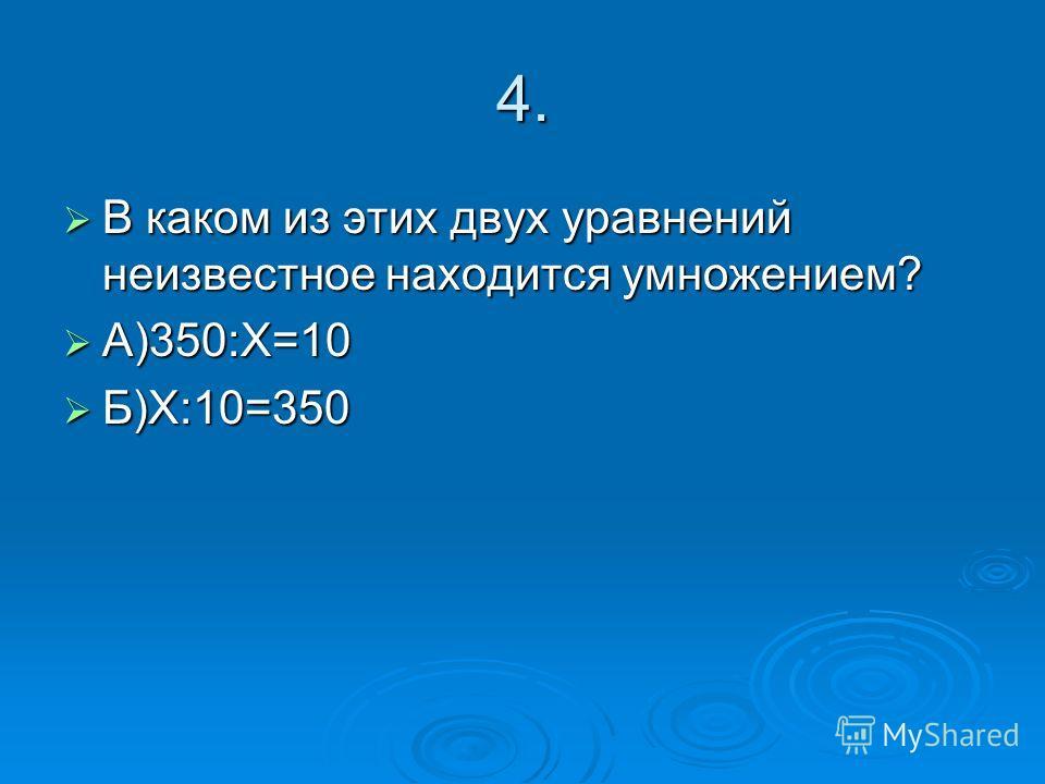 4. В каком из этих двух уравнений неизвестное находится умножением? В каком из этих двух уравнений неизвестное находится умножением? А)350:Х=10 А)350:Х=10 Б)Х:10=350 Б)Х:10=350