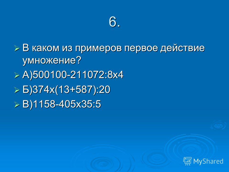 6. В каком из примеров первое действие умножение? В каком из примеров первое действие умножение? А)500100-211072:8х4 А)500100-211072:8х4 Б)374х(13+587):20 Б)374х(13+587):20 В)1158-405х35:5 В)1158-405х35:5