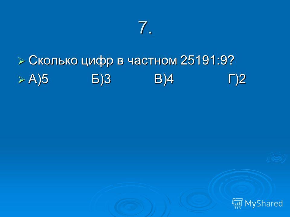7. Сколько цифр в частном 25191:9? Сколько цифр в частном 25191:9? А)5 Б)3 В)4 Г)2 А)5 Б)3 В)4 Г)2