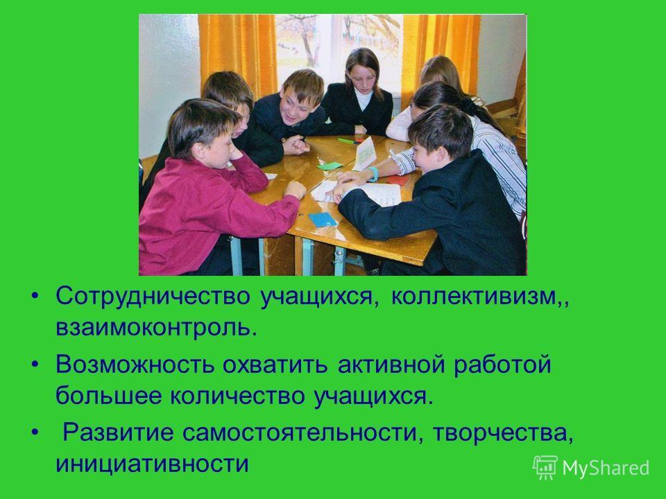 Сотрудничество учащихся, коллективизм,, взаимоконтроль. Возможность охватить активной работой большее количество учащихся. Развитие самостоятельности, творчества, инициативности