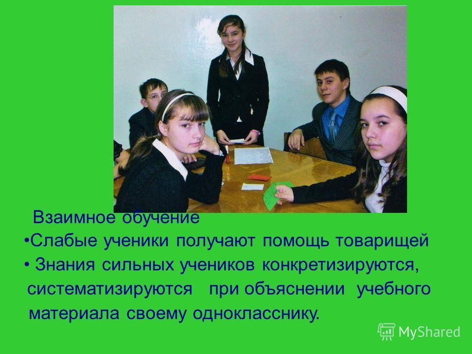 Слабые ученики получают помощь товарищей Знания сильных учеников конкретизируются, систематизируются при объяснении учебного материала своему однокласснику. Взаимное обучение