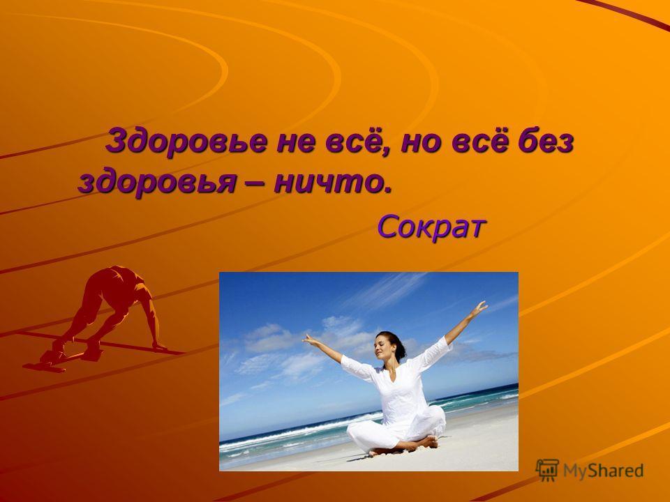 Здоровье не всё, но всё без здоровья – ничто. Здоровье не всё, но всё без здоровья – ничто. Сократ Сократ