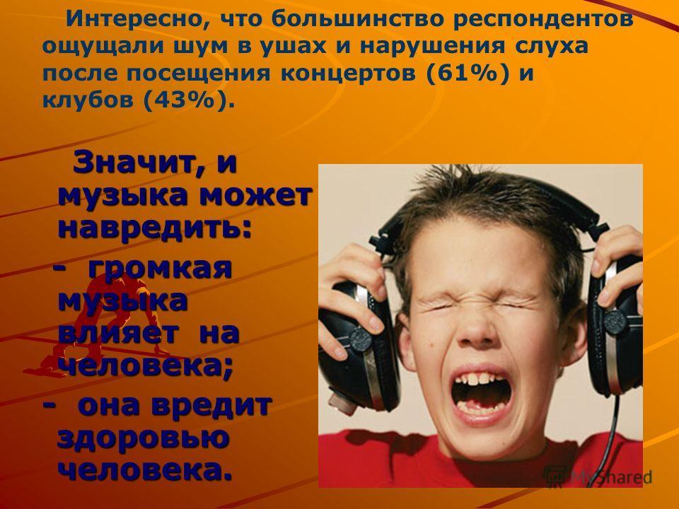 Значит, и музыка может навредить: Значит, и музыка может навредить: - громкая музыка влияет на человека; - громкая музыка влияет на человека; - она вредит здоровью человека. - она вредит здоровью человека. Интересно, что большинство респондентов ощущ