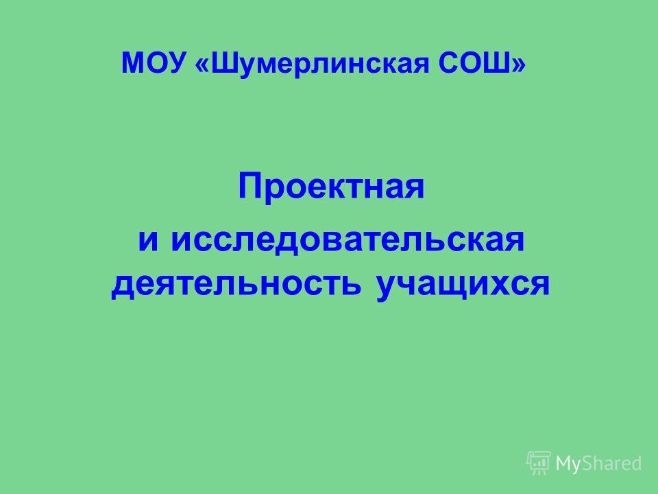 МОУ «Шумерлинская СОШ» Проектная и исследовательская деятельность учащихся