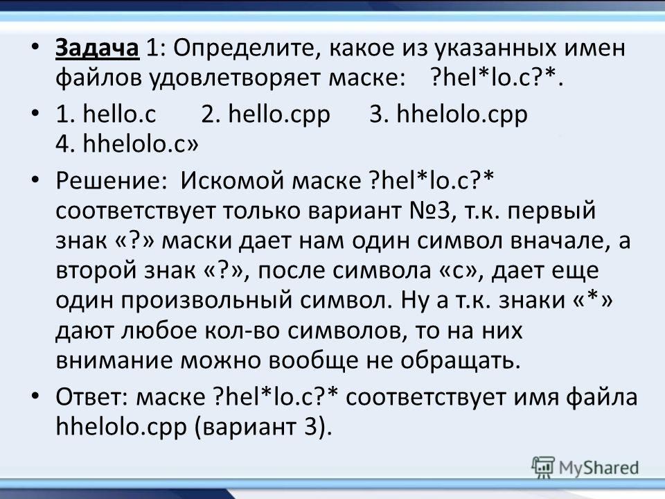 Задача 1: Определите, какое из указанных имен файлов удовлетворяет маске:?hel*lo.c?*. 1. hello.c 2. hello.cpp 3. hhelolo.cpp 4. hhelolo.c» Решение: Искомой маске ?hel*lo.c?* соответствует только вариант 3, т.к. первый знак «?» маски дает нам один сим
