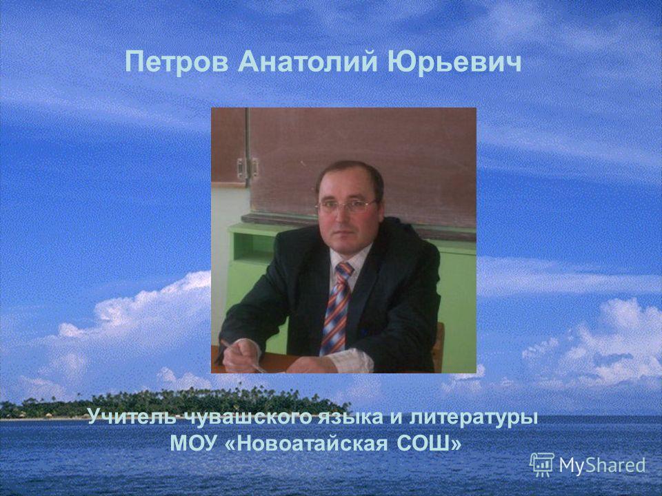 Учитель чувашского языка и литературы МОУ «Новоатайская СОШ» Петров Анатолий Юрьевич