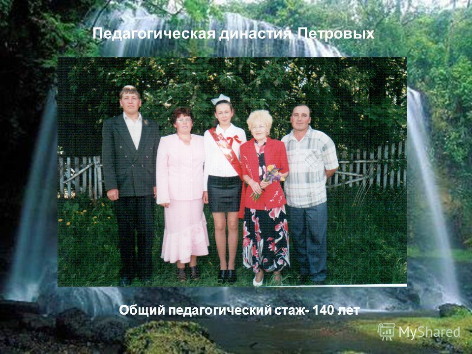 Педагогическая династия Петровых Общий педагогический стаж- 140 лет