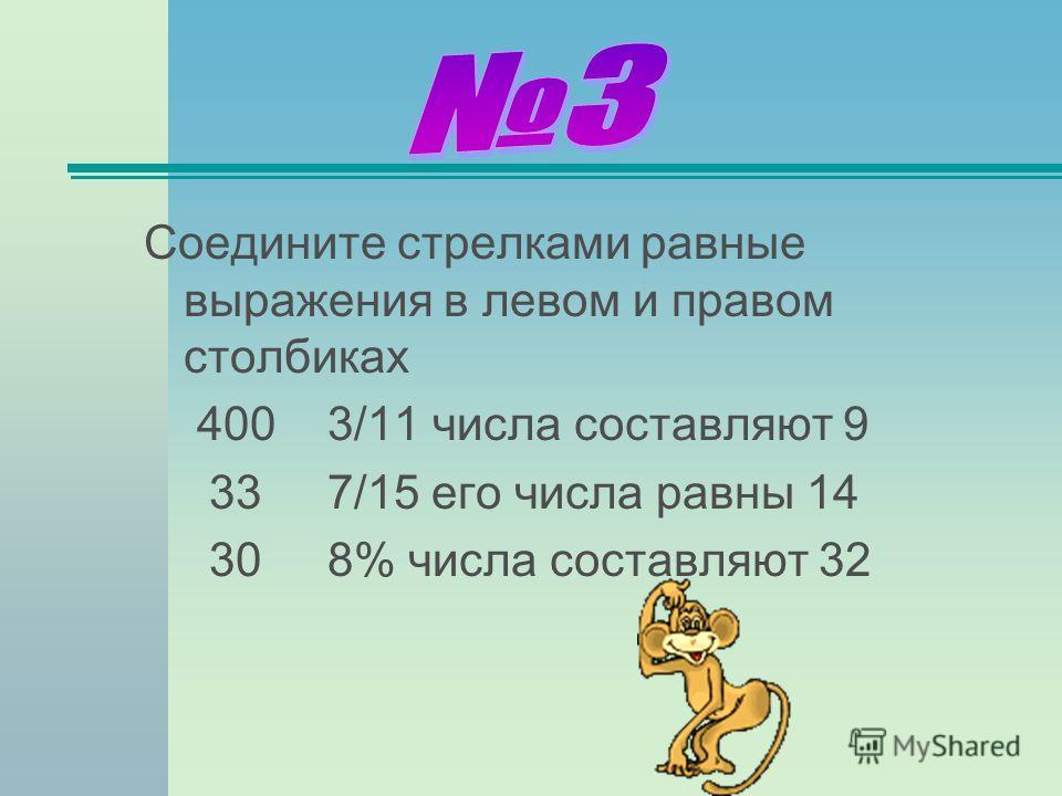 Соедините стрелками равные выражения в левом и правом столбиках 400 3/11 числа составляют 9 33 7/15 его числа равны 14 30 8% числа составляют 32