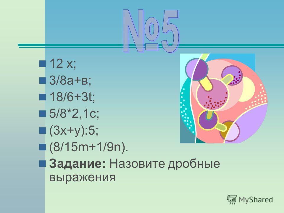 12 х; 3/8а+в; 18/6+3t; 5/8*2,1с; (3х+у):5; (8/15m+1/9n). Задание: Назовите дробные выражения