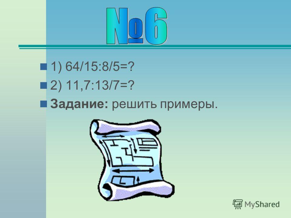 1) 64/15:8/5=? 2) 11,7:13/7=? Задание: решить примеры.
