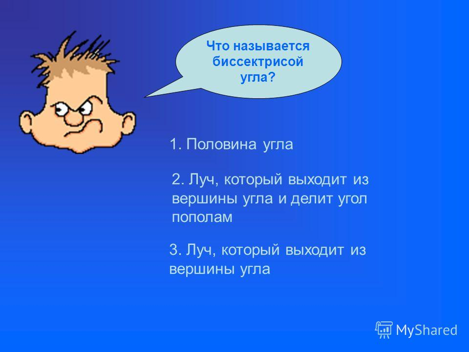 Что называется биссектрисой угла? 1. Половина угла 2. Луч, который выходит из вершины угла и делит угол пополам 3. Луч, который выходит из вершины угла