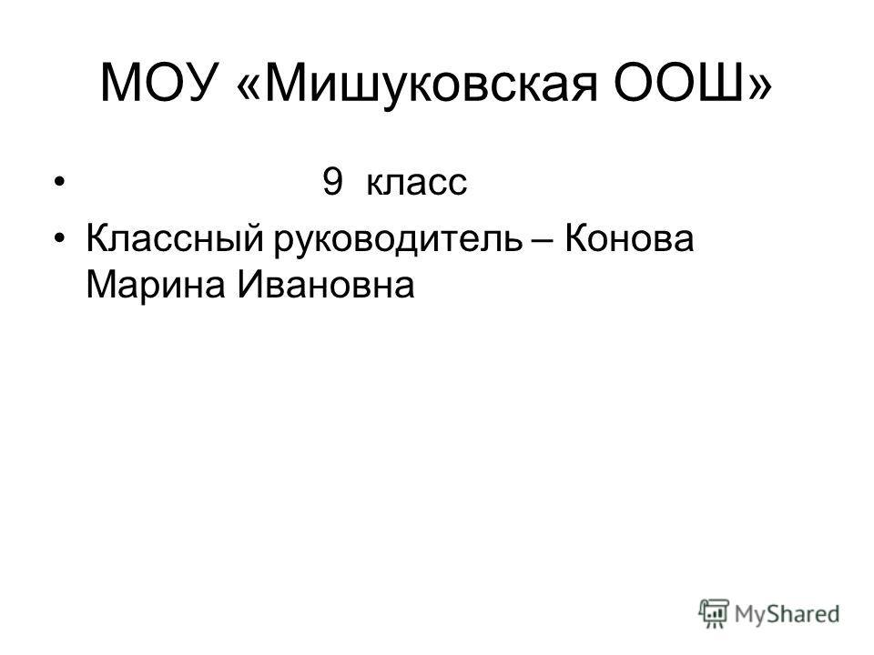МОУ «Мишуковская ООШ» 9 класс Классный руководитель – Конова Марина Ивановна